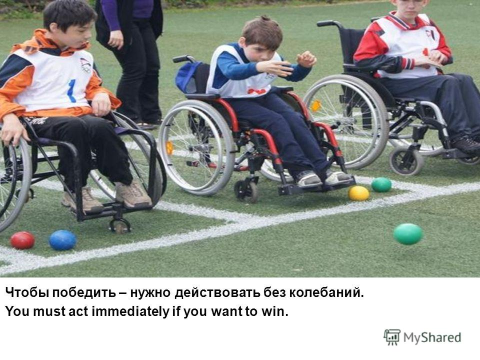 Чтобы победить – нужно действовать без колебаний. You must act immediately if you want to win.