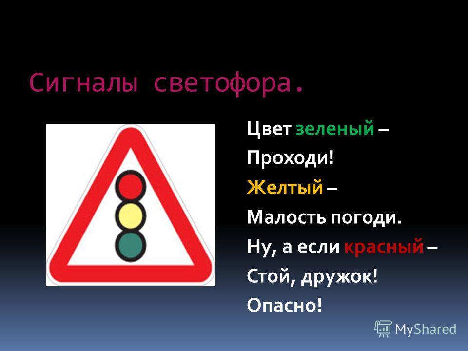 Сигналы светофора. Цвет зеленый – Проходи! Желтый – Малость погоди. Ну, а если красный – Стой, дружок! Опасно!