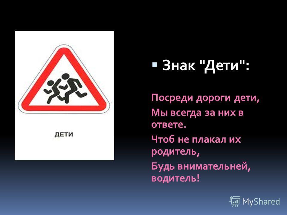 Знак Дети: Посреди дороги дети, Мы всегда за них в ответе. Чтоб не плакал их родитель, Будь внимательней, водитель!