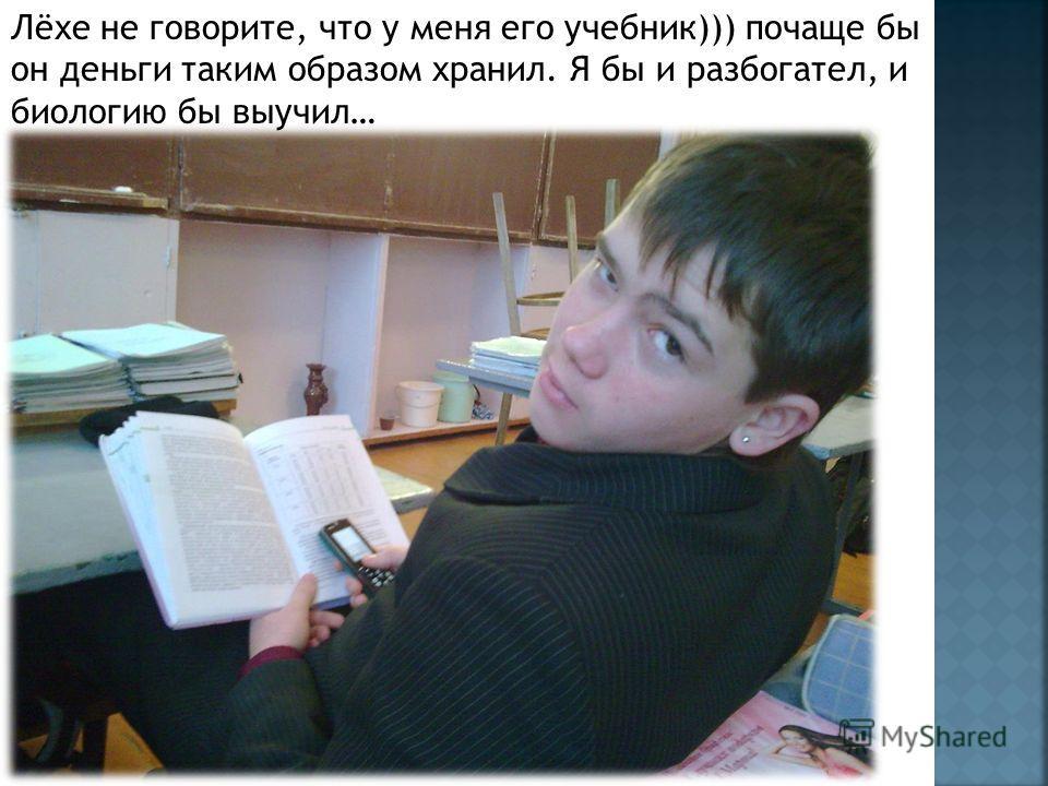Лёхе не говорите, что у меня его учебник))) почаще бы он деньги таким образом хранил. Я бы и разбогател, и биологию бы выучил…