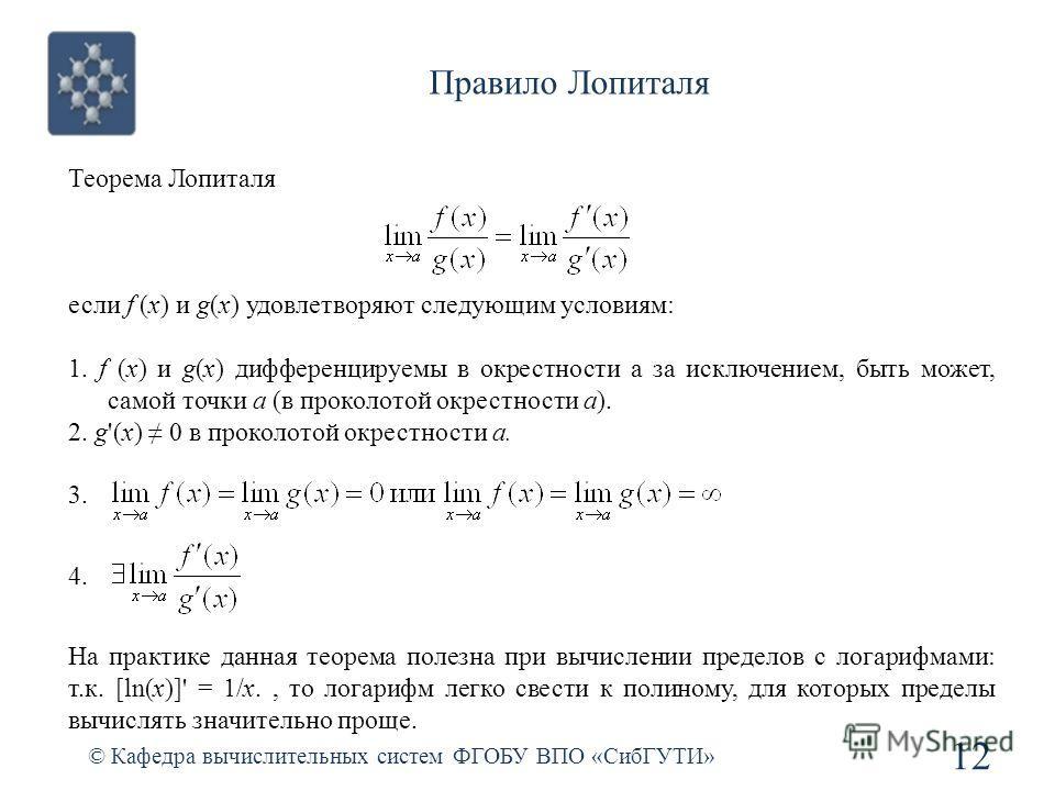 Правило Лопиталя © Кафедра вычислительных систем ФГОБУ ВПО «СибГУТИ» 12 Теорема Лопиталя если f (x) и g(x) удовлетворяют следующим условиям: 1. f (x) и g(x) дифференцируемы в окрестности a за исключением, быть может, самой точки a (в проколотой окрес