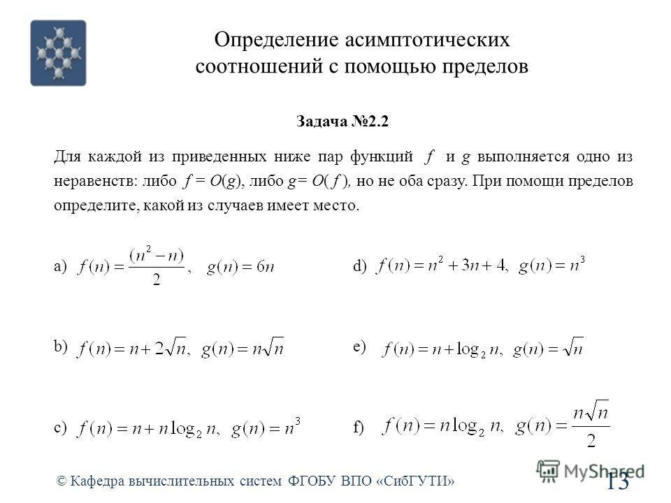 Определение асимптотических соотношений с помощью пределов © Кафедра вычислительных систем ФГОБУ ВПО «СибГУТИ» 13 a) b) c) d) e) f) Задача 2.2 Для каждой из приведенных ниже пар функций f и g выполняется одно из неравенств: либо f = O(g), либо g= O(