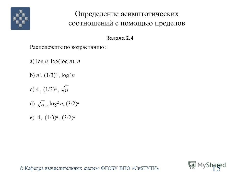 Определение асимптотических соотношений с помощью пределов © Кафедра вычислительных систем ФГОБУ ВПО «СибГУТИ» 15 Расположите по возрастанию : a) log n, log(log n), n b) n!, (1/3) n, log 2 n c) 4, (1/3) n, d), log 2 n, (3/2) n e) 4, (1/3) n, (3/2) n