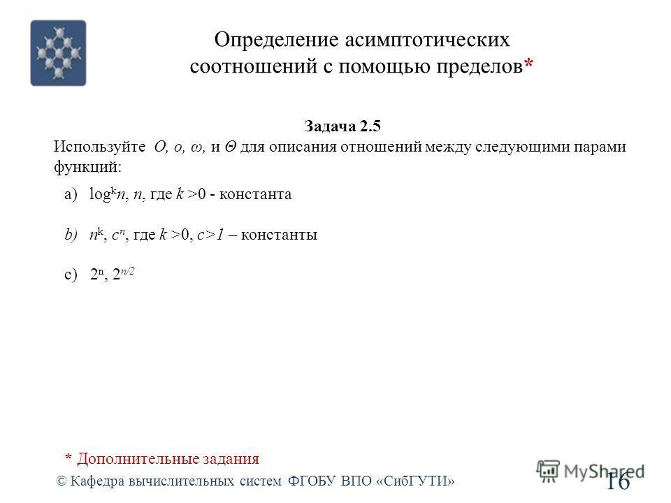 Определение асимптотических соотношений с помощью пределов* © Кафедра вычислительных систем ФГОБУ ВПО «СибГУТИ» 16 Задача 2.5 Используйте O, o, ω, и Θ для описания отношений между следующими парами функций: a)log k n, n, где k >0 - константа b)n k, c