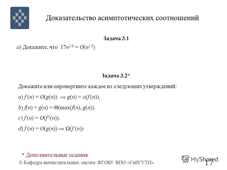 Доказательство асимптотических соотношений © Кафедра вычислительных систем ФГОБУ ВПО «СибГУТИ» 17 Задача 3.1 a) Докажите, что 17n 1/6 = O(n 1/5 ) Задача 3.2* Докажите или опровергните каждое из следующих утверждений: a) f (n) = O(g(n)) g(n) = o(f (n)