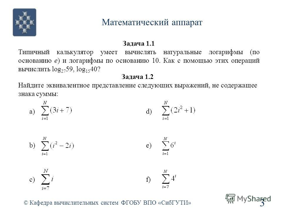Математический аппарат © Кафедра вычислительных систем ФГОБУ ВПО «СибГУТИ» 3 Задача 1.1 Типичный калькулятор умеет вычислять натуральные логарифмы (по основанию e) и логарифмы по основанию 10. Как с помощью этих операций вычислить log 27 59, log 15 4