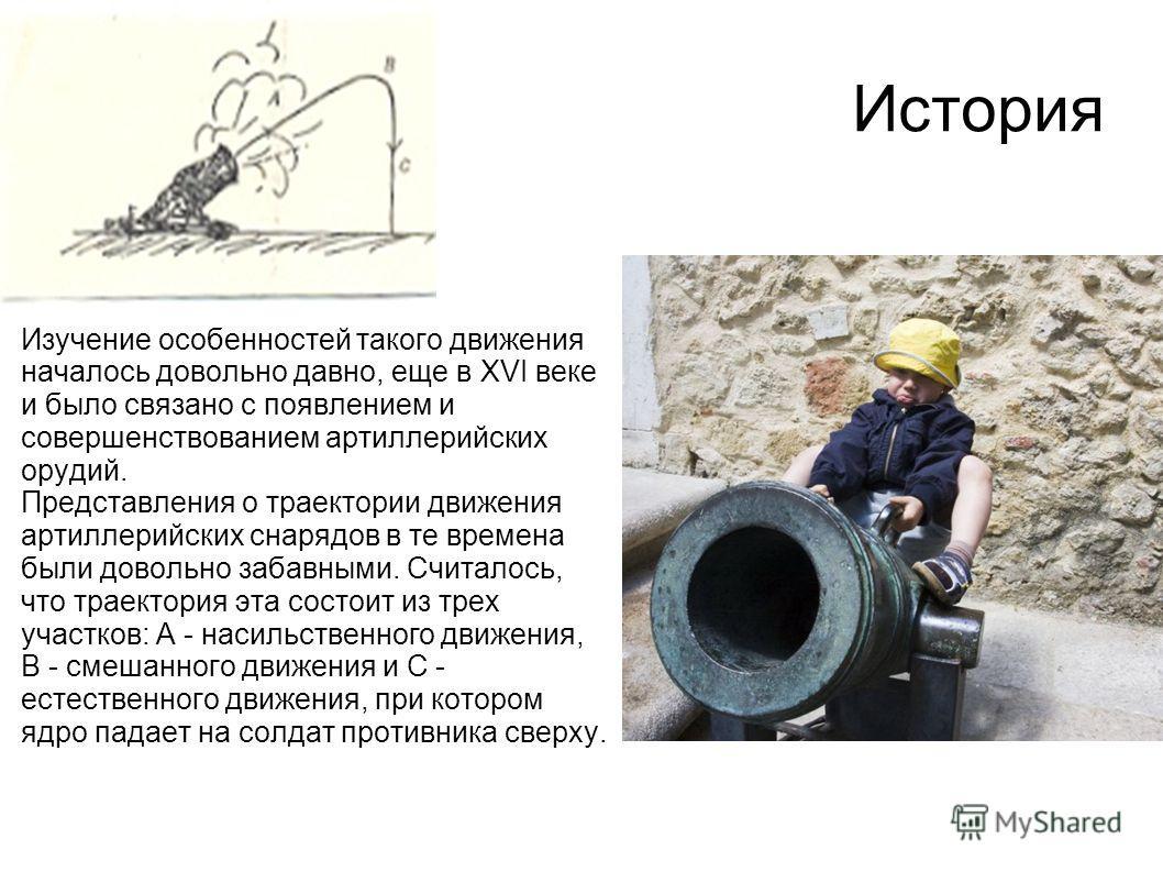 История Изучение особенностей такого движения началось довольно давно, еще в XVI веке и было связано с появлением и совершенствованием артиллерийских орудий. Представления о траектории движения артиллерийских снарядов в те времена были довольно забав