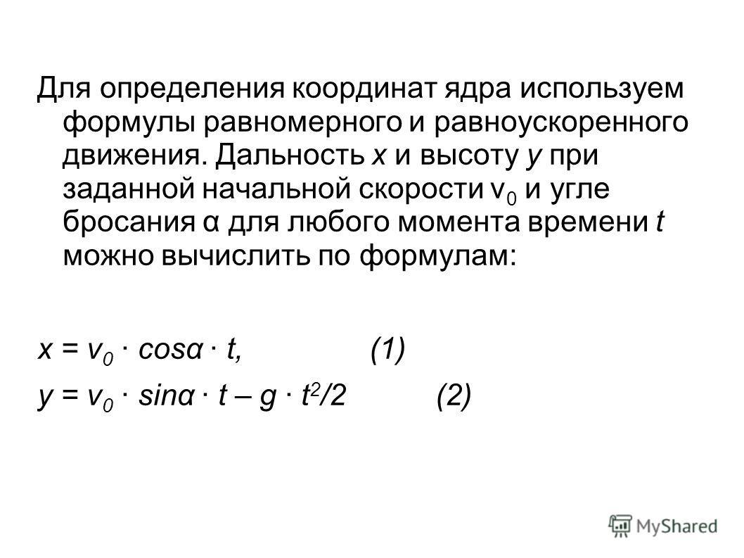 Для определения координат ядра используем формулы равномерного и равноускоренного движения. Дальность х и высоту у при заданной начальной скорости ν 0 и угле бросания α для любого момента времени t можно вычислить по формулам: х = ν 0 cosα t, (1) у =