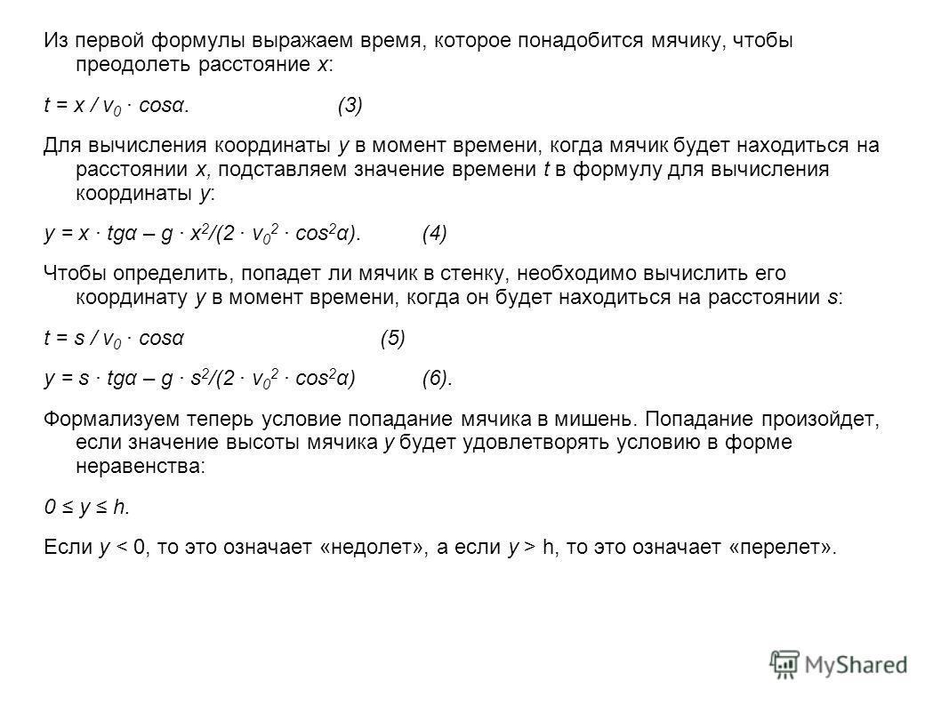 Из первой формулы выражаем время, которое понадобится мячику, чтобы преодолеть расстояние x: t = x / ν 0 cosα.(3) Для вычисления координаты у в момент времени, когда мячик будет находиться на расстоянии x, подставляем значение времени t в формулу для
