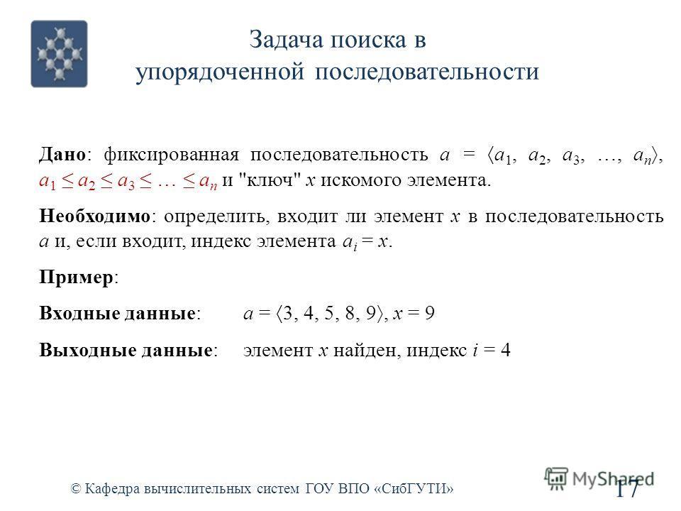 Задача поиска в упорядоченной последовательности 17 © Кафедра вычислительных систем ГОУ ВПО «СибГУТИ» Дано: фиксированная последовательность a = a 1, a 2, a 3, …, a n, a 1 a 2 a 3 … a n и