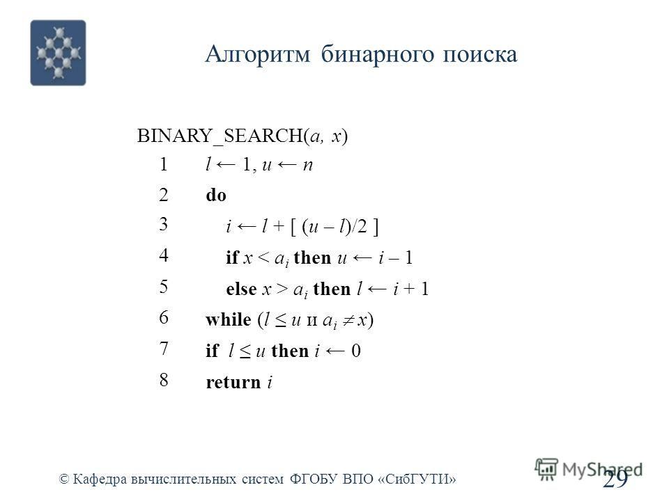 Алгоритм бинарного поиска 29 © Кафедра вычислительных систем ФГОБУ ВПО «СибГУТИ» BINARY_SEARCH(a, x) 1l 1, u n 2do 3 i l + [ (u – l)/2 ] 4 if x < a i then u i – 1 5 else x > a i then l i + 1 6 while (l u и a i x) 7 if l u then i 0 8 return i