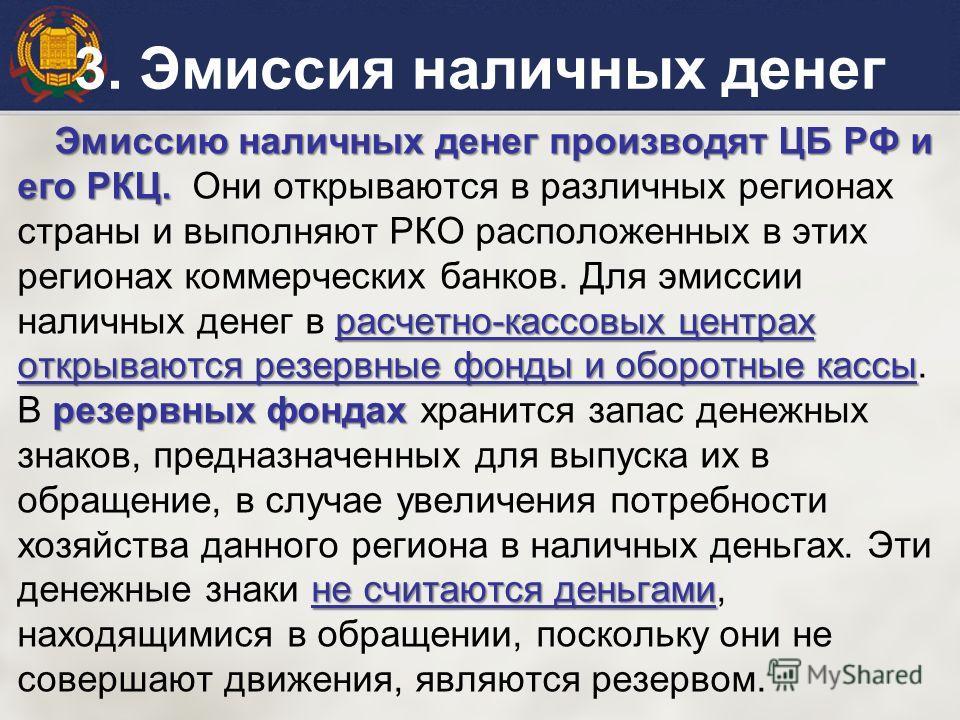 Эмиссию наличных денег производят ЦБ РФ и его РКЦ. расчетно-кассовых центрах открываются резервные фонды и оборотные кассы резервных фондах не считаются деньгами Эмиссию наличных денег производят ЦБ РФ и его РКЦ. Они открываются в различных регионах