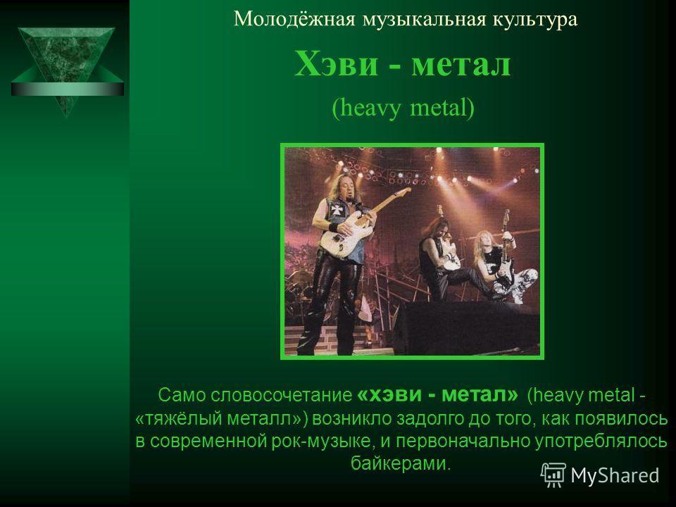 Молодёжная музыкальная культура Хэви - метал (heavy metal) Само словосочетание «хэви - метал» (heavy metal - «тяжёлый металл») возникло задолго до того, как появилось в современной рок-музыке, и первоначально употреблялось байкерами.