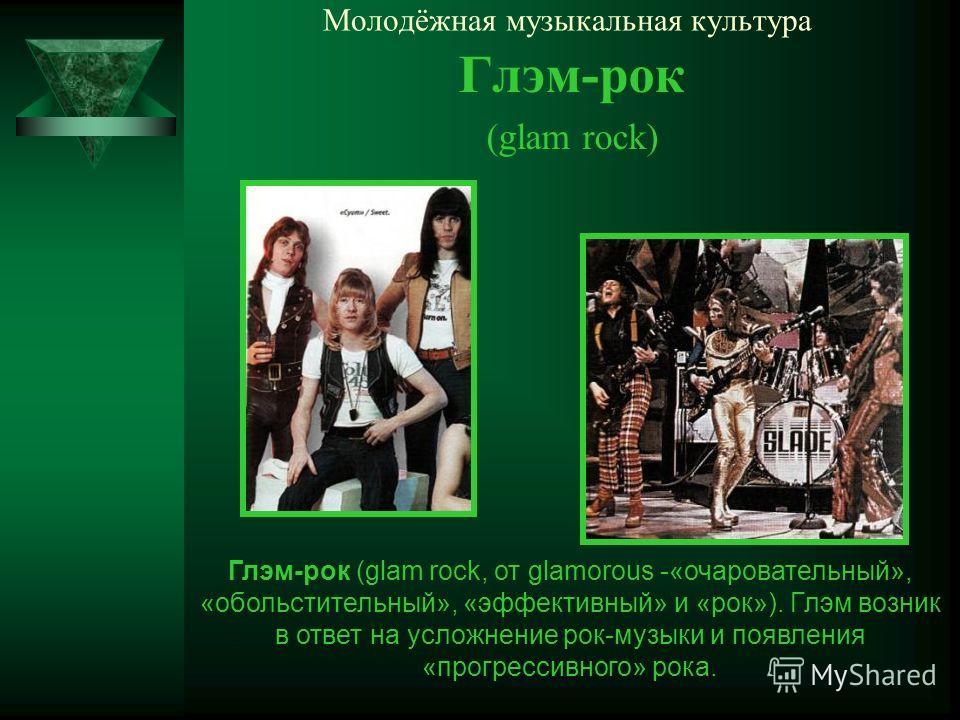 Молодёжная музыкальная культура Глэм-рок (glam rock) Глэм-рок (glam rock, от glamorous -«очаровательный», «обольстительный», «эффективный» и «рок»). Глэм возник в ответ на усложнение рок-музыки и появления «прогрессивного» рока.