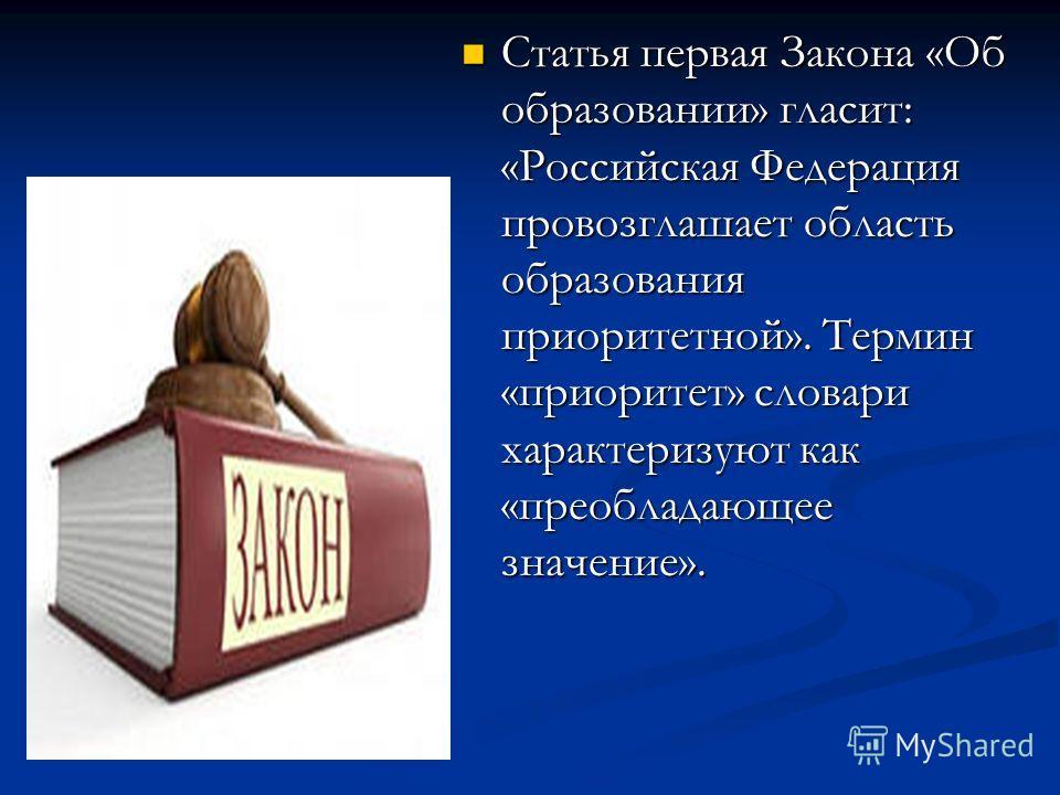 Статья первая Закона «Об образовании» гласит: «Российская Федерация провозглашает область образования приоритетной». Термин «приоритет» словари характеризуют как «преобладающее значение». Статья первая Закона «Об образовании» гласит: «Российская Феде