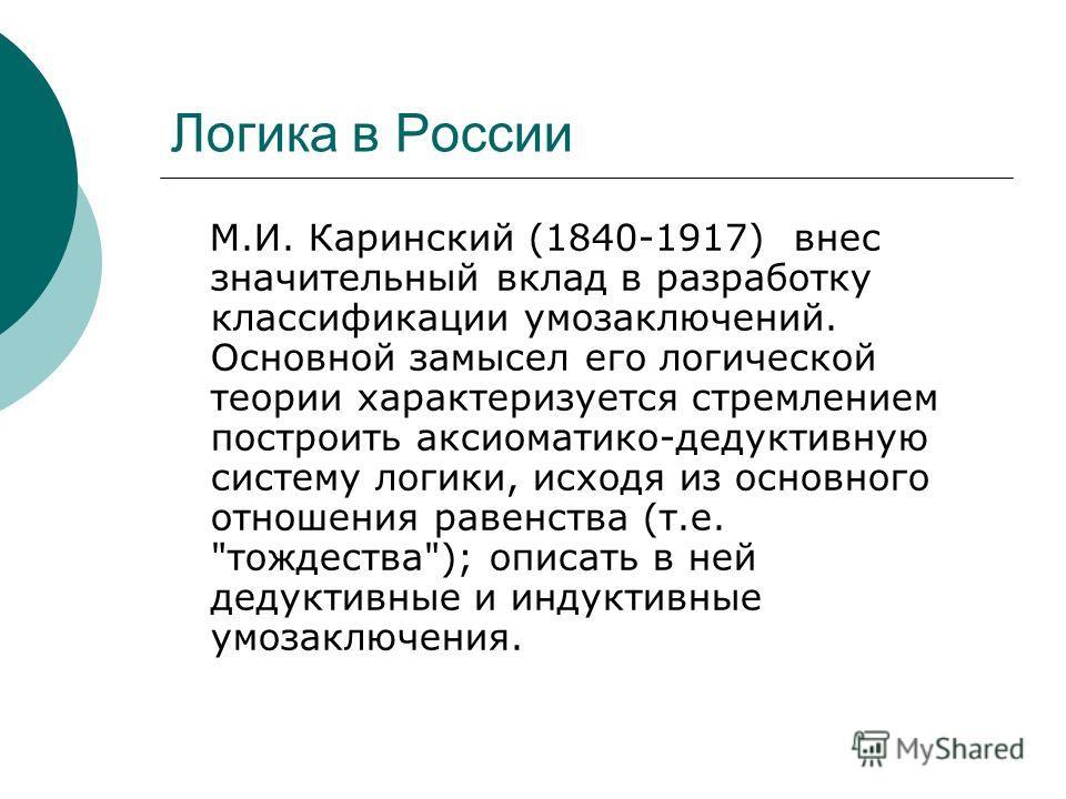 Логика в России М.И. Каринский (1840-1917) внес значительный вклад в разработку классификации умозаключений. Основной замысел его логической теории характеризуется стремлением построить аксиоматико-дедуктивную систему логики, исходя из основного отно