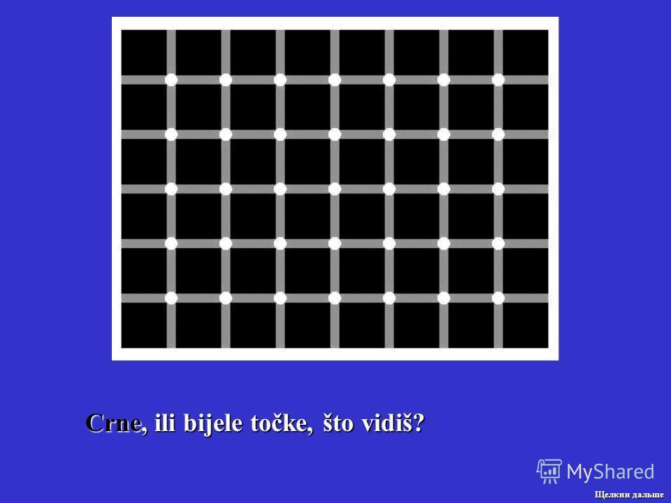 Crne, ili bijele točke, što vidiš? Щелкни дальше