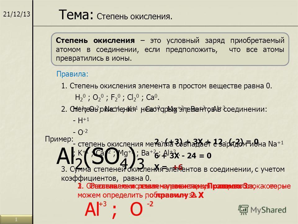 21/12/13 Тема: Степень окисления. Степень окисления – это условный заряд приобретаемый атомом в соединении, если предположить, что все атомы превратились в ионы. Правила: 1. Степень окисления элемента в простом веществе равна 0. H 2 0 ; O 2 0 ; F 2 0