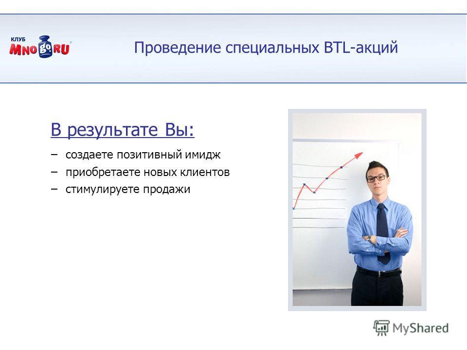 Проведение специальных BTL-акций –создаете позитивный имидж –приобретаете новых клиентов –стимулируете продажи В результате Вы:
