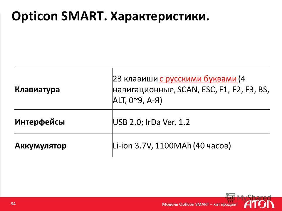 Opticon SMART. Характеристики. 34 Клавиатура 23 клавиши с русскими буквами (4 навигационные, SCAN, ESC, F1, F2, F3, BS, ALT, 0~9, А-Я) ИнтерфейсыUSB 2.0; IrDa Ver. 1.2 АккумуляторLi-ion 3.7V, 1100MAh (40 часов) Модель Opticon SMART – хит продаж!
