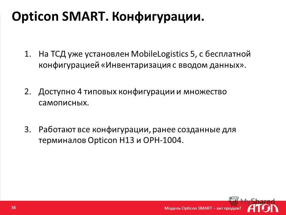 Opticon SMART. Конфигурации. 38 1.На ТСД уже установлен MobileLogistics 5, с бесплатной конфигурацией «Инвентаризация с вводом данных». 2.Доступно 4 типовых конфигурации и множество самописных. 3.Работают все конфигурации, ранее созданные для термина