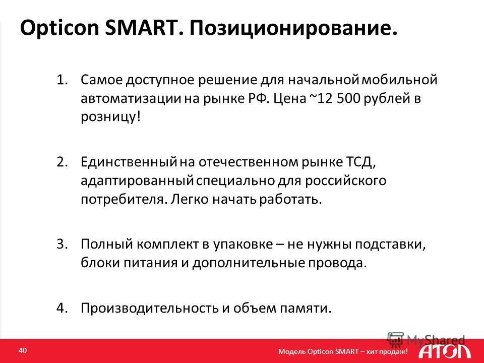 Opticon SMART. Позиционирование. 40 1.Самое доступное решение для начальной мобильной автоматизации на рынке РФ. Цена ~12 500 рублей в розницу! 2.Единственный на отечественном рынке ТСД, адаптированный специально для российского потребителя. Легко на