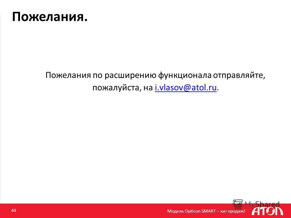 44 Пожелания по расширению функционала отправляйте, пожалуйста, на i.vlasov@atol.ru.i.vlasov@atol.ru Пожелания. Модель Opticon SMART – хит продаж!