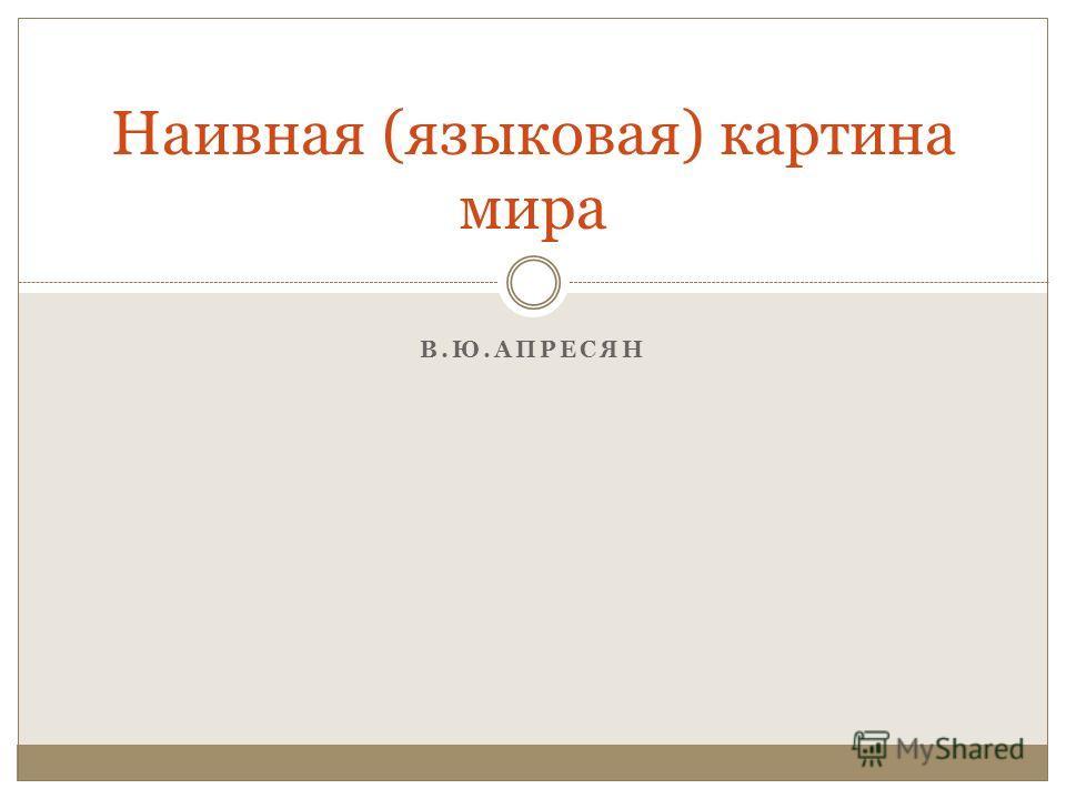 В.Ю.АПРЕСЯН Наивная (языковая) картина мира