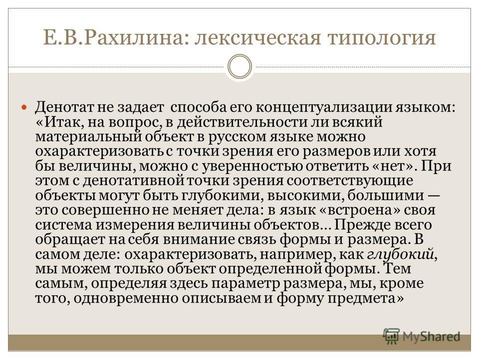 Е.В.Рахилина: лексическая типология Денотат не задает способа его концептуализации языком: «Итак, на вопрос, в действительности ли всякий материальный объект в русском языке можно охарактеризовать с точки зрения его размеров или хотя бы величины, мож
