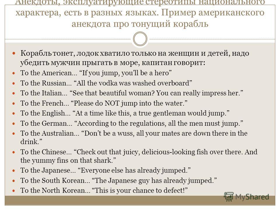 Анекдоты, эксплуатирующие стереотипы национального характера, есть в разных языках. Пример американского анекдота про тонущий корабль Корабль тонет, лодок хватило только на женщин и детей, надо убедить мужчин прыгать в море, капитан говорит: To the A