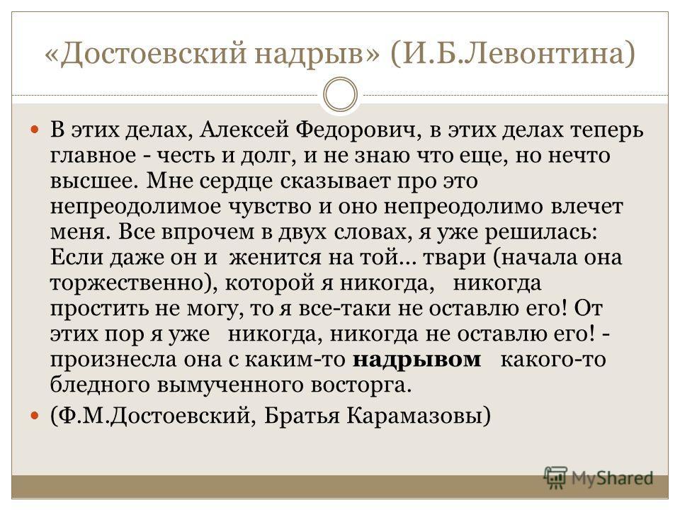 «Достоевский надрыв» (И.Б.Левонтина) В этих делах, Алексей Федорович, в этих делах теперь главное - честь и долг, и не знаю что еще, но нечто высшее. Мне сердце сказывает про это непреодолимое чувство и оно непреодолимо влечет меня. Все впрочем в дву