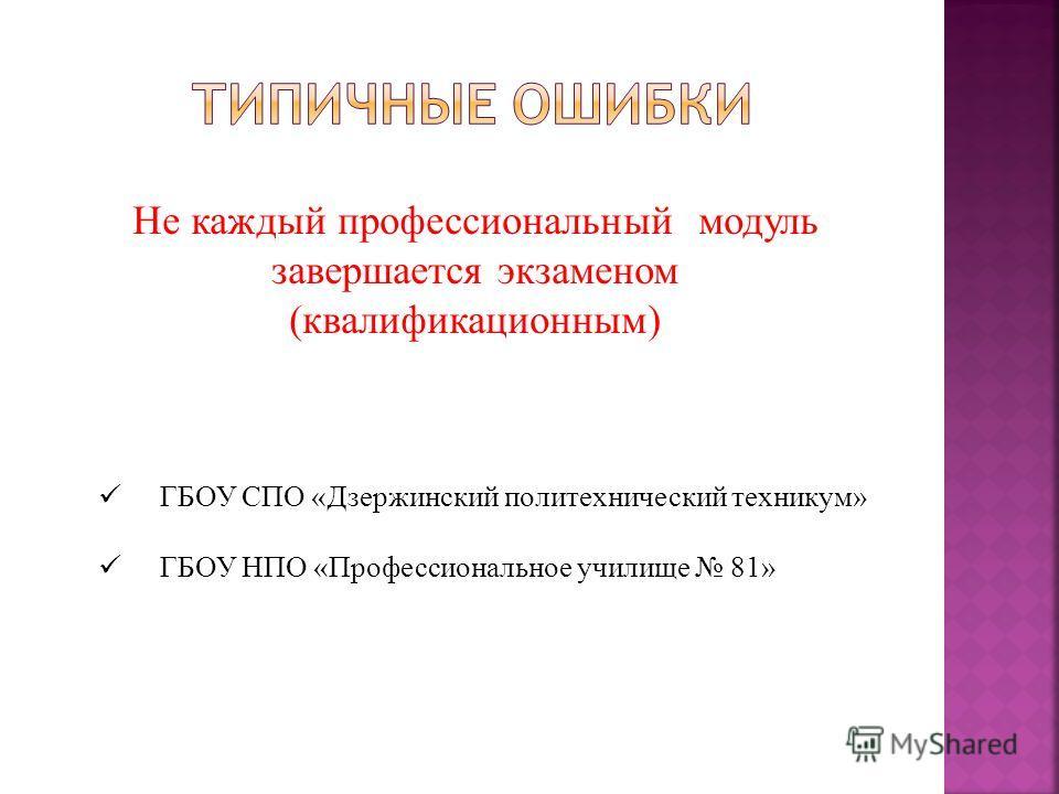 Не каждый профессиональный модуль завершается экзаменом (квалификационным) ГБОУ СПО «Дзержинский политехнический техникум» ГБОУ НПО «Профессиональное училище 81»