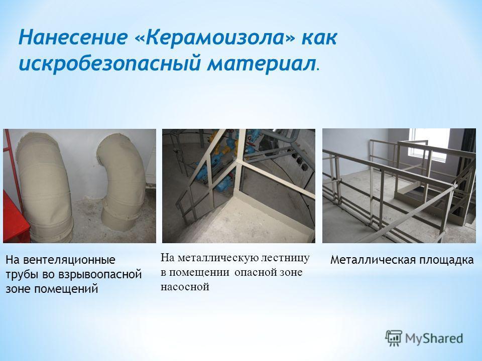 Нанесение «Керамоизола» как искробезопасный материал. На металлическую лестницу в помещении опасной зоне насосной На вентеляционные трубы во взрывоопасной зоне помещений Металлическая площадка