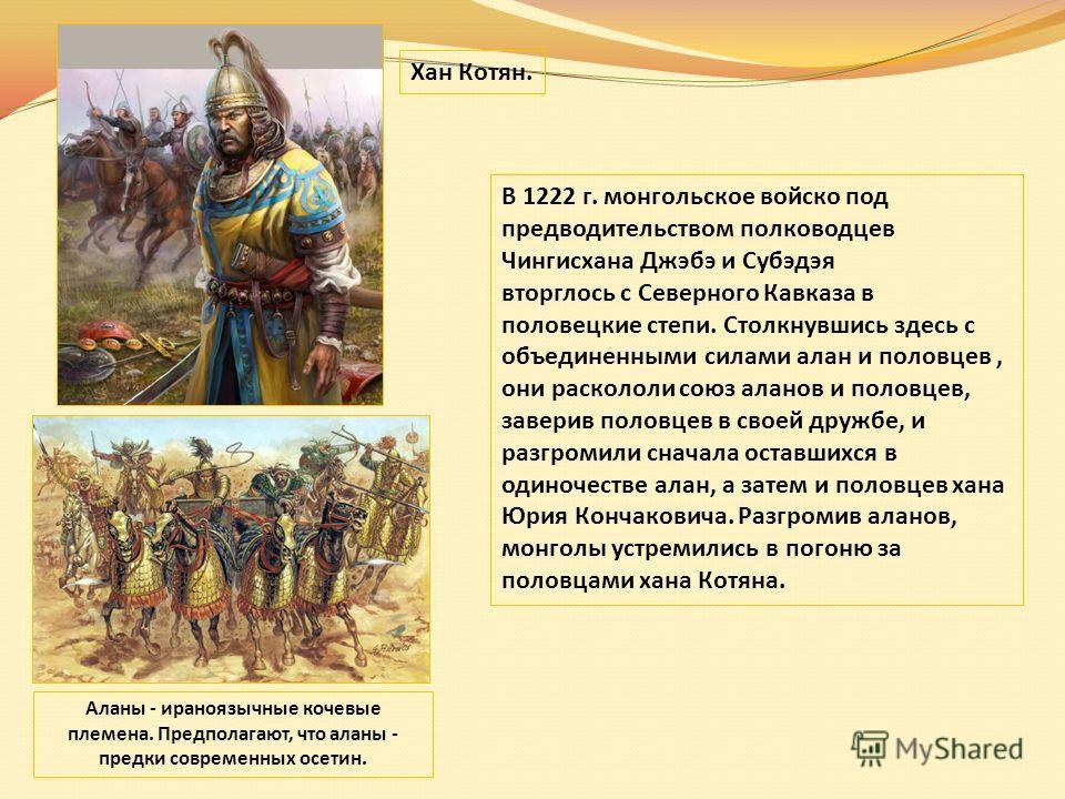 Аланы - ираноязычные кочевые племена. Предполагают, что аланы - предки современных осетин. В 1222 г. монгольское войско под предводительством полководцев Чингисхана Джэбэ и Субэдэя вторглось с Северного Кавказа в половецкие степи. Столкнувшись здесь