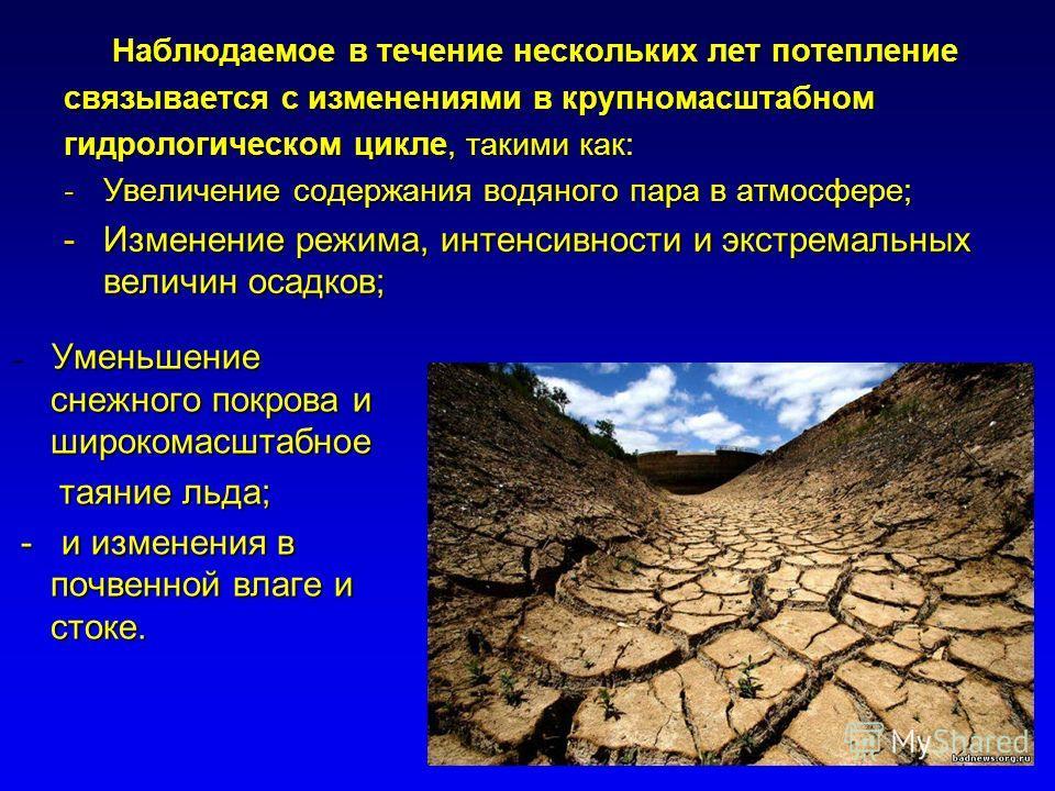 Наблюдаемое в течение нескольких лет потепление Наблюдаемое в течение нескольких лет потепление связывается с изменениями в крупномасштабном гидрологическом цикле, такими как: -Увеличение содержания водяного пара в атмосфере; -Изменение режима, интен