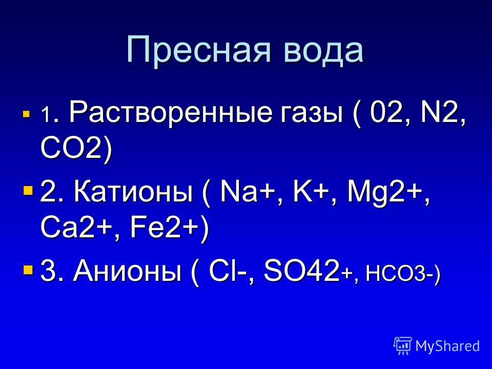 Пресная вода 1. Растворенные газы ( 02, N2, CO2) 1. Растворенные газы ( 02, N2, CO2) 2. Катионы ( Na+, K+, Mg2+, Ca2+, Fe2+) 2. Катионы ( Na+, K+, Mg2+, Ca2+, Fe2+) 3. Анионы ( Cl-, SO42 +, HCO3-) 3. Анионы ( Cl-, SO42 +, HCO3-)