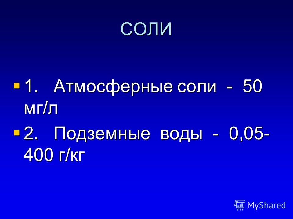СОЛИ 1. Атмосферные соли - 50 мг/л 1. Атмосферные соли - 50 мг/л 2. Подземные воды - 0,05- 400 г/кг 2. Подземные воды - 0,05- 400 г/кг