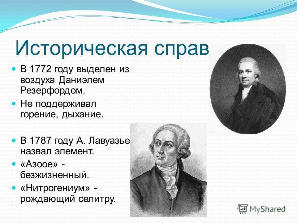 Историческая справка. В 1772 году выделен из воздуха Даниэлем Резерфордом. Не поддерживал горение, дыхание. В 1787 году А. Лавуазье назвал элемент. «Азоое» - безжизненный. «Нитрогениум» - рождающий селитру.
