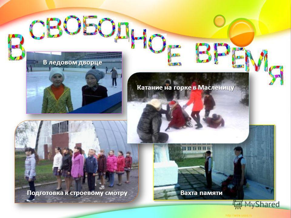 Подготовка к строевому смотру Вахта памяти В ледовом дворце Катание на горке в Масленицу