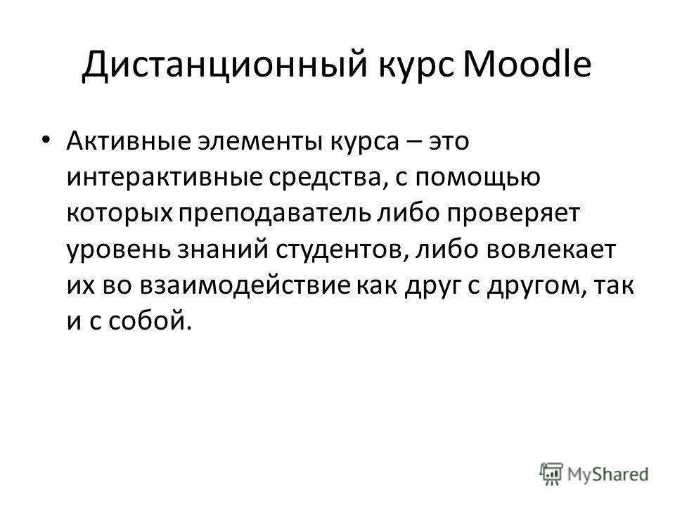 Дистанционный курс Moodle Активные элементы курса – это интерактивные средства, с помощью которых преподаватель либо проверяет уровень знаний студентов, либо вовлекает их во взаимодействие как друг с другом, так и с собой.