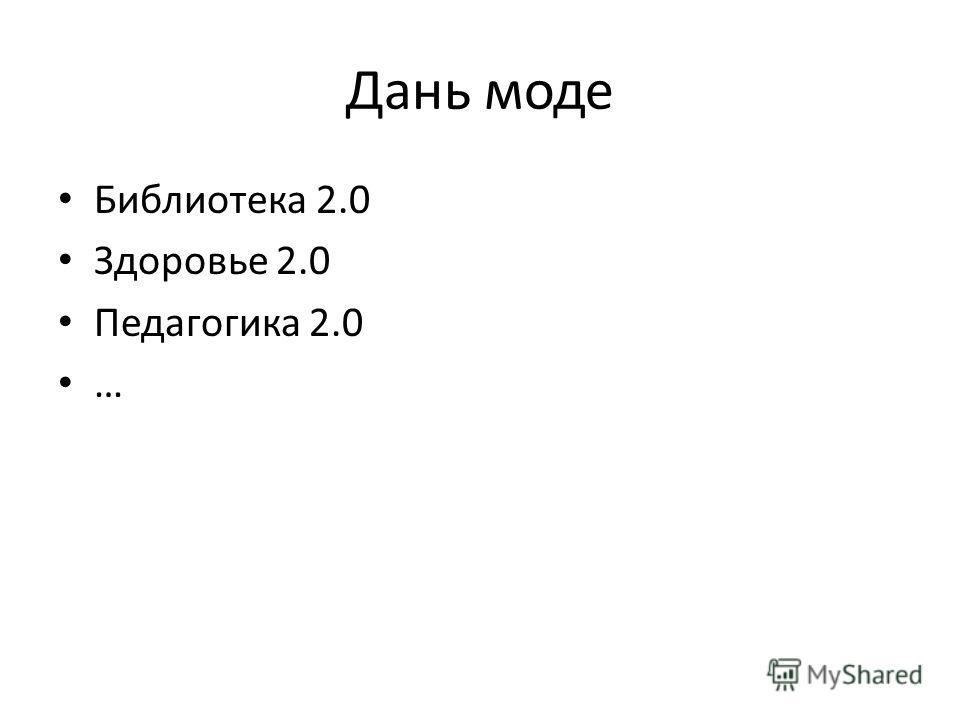 Дань моде Библиотека 2.0 Здоровье 2.0 Педагогика 2.0 …