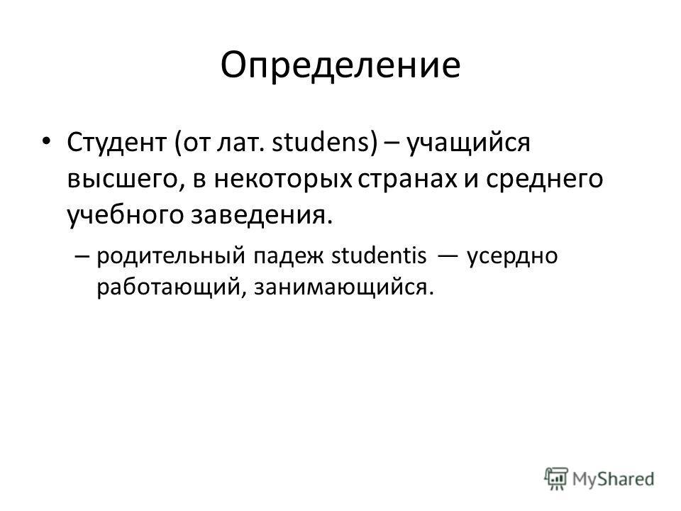 Определение Студент (от лат. studens) – учащийся высшего, в некоторых странах и среднего учебного заведения. – родительный падеж studentis усердно работающий, занимающийся.