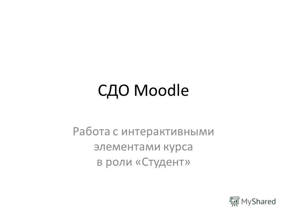 СДО Moodle Работа с интерактивными элементами курса в роли «Студент»