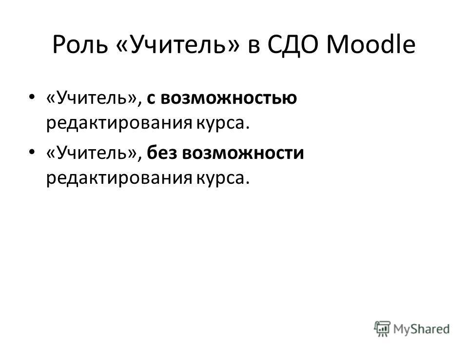 Роль «Учитель» в СДО Moodle «Учитель», с возможностью редактирования курса. «Учитель», без возможности редактирования курса.