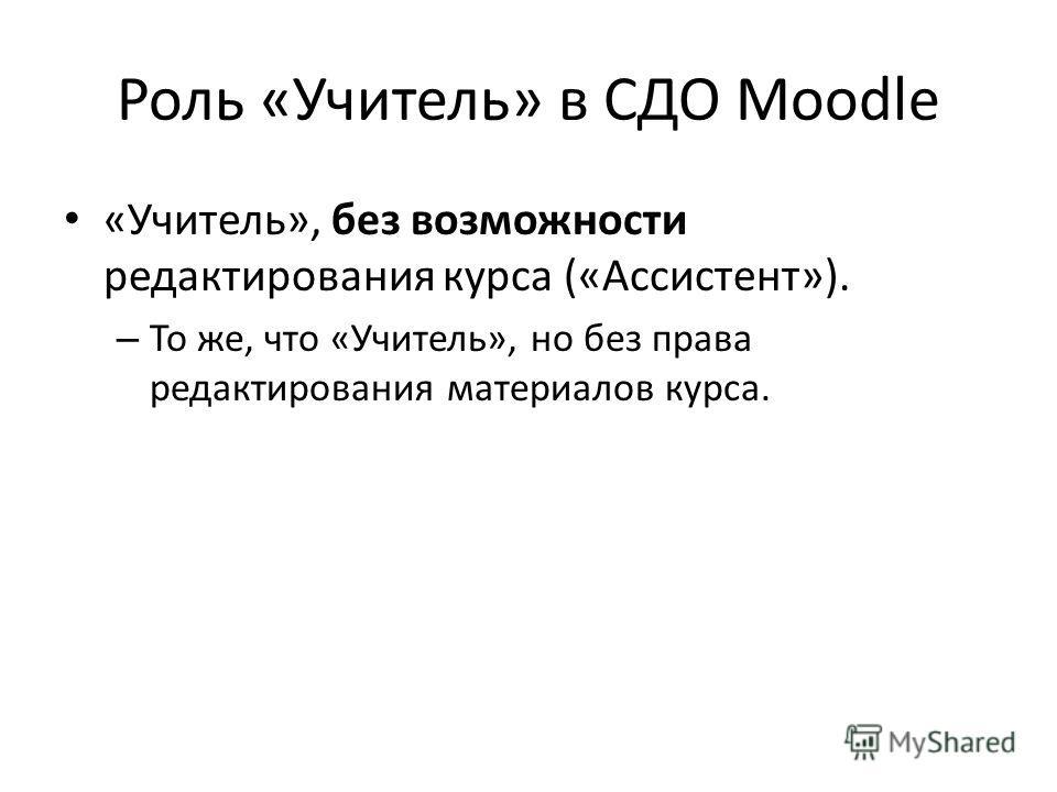 Роль «Учитель» в СДО Moodle «Учитель», без возможности редактирования курса («Ассистент»). – То же, что «Учитель», но без права редактирования материалов курса.