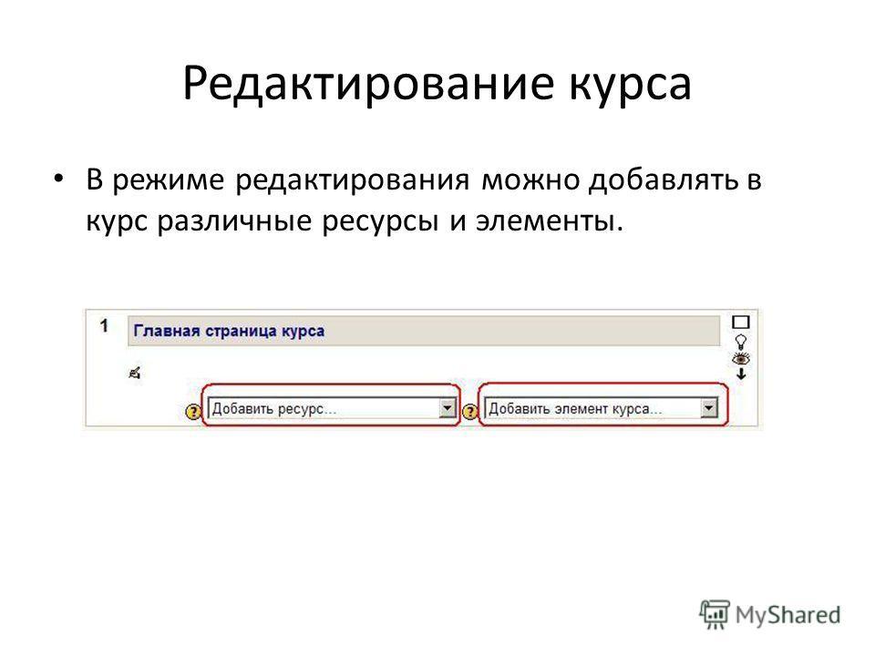 В режиме редактирования можно добавлять в курс различные ресурсы и элементы.