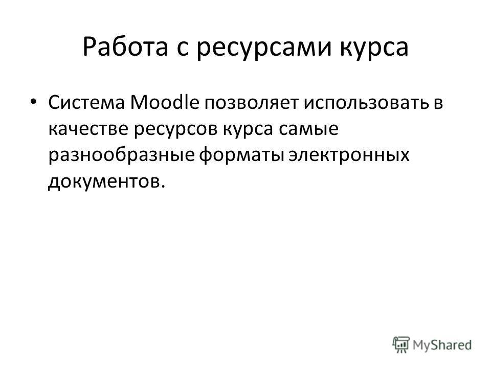 Работа с ресурсами курса Система Moodle позволяет использовать в качестве ресурсов курса самые разнообразные форматы электронных документов.