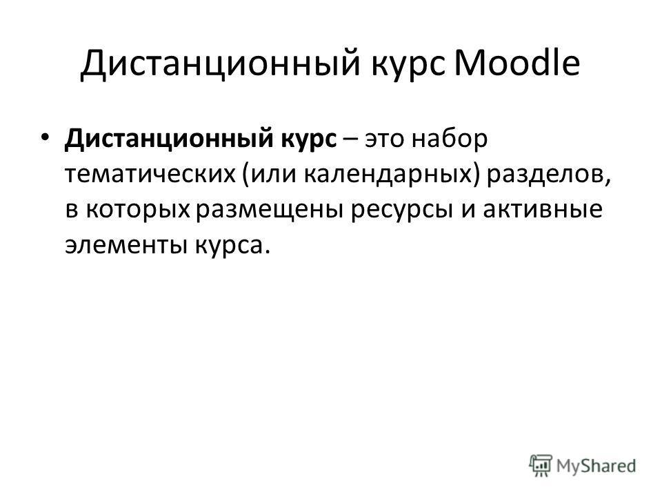 Дистанционный курс Moodle Дистанционный курс – это набор тематических (или календарных) разделов, в которых размещены ресурсы и активные элементы курса.