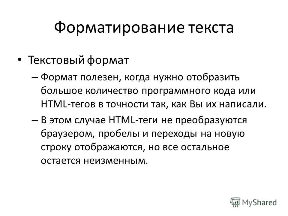 Форматирование текста Текстовый формат – Формат полезен, когда нужно отобразить большое количество программного кода или HTML-тегов в точности так, как Вы их написали. – В этом случае HTML-теги не преобразуются браузером, пробелы и переходы на новую