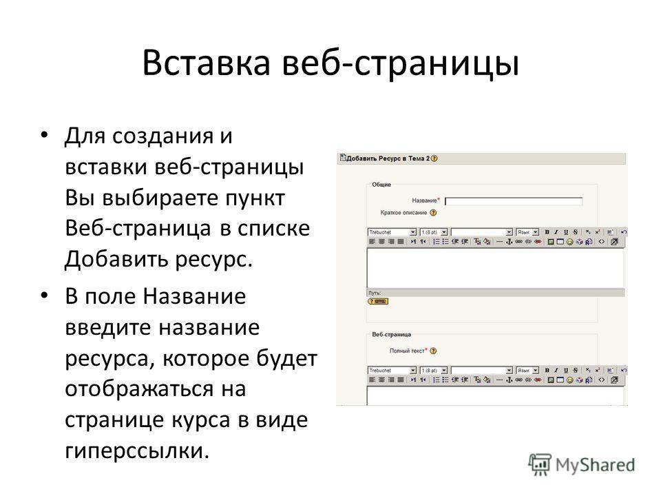 Вставка веб-страницы Для создания и вставки веб-страницы Вы выбираете пункт Веб-страница в списке Добавить ресурс. В поле Название введите название ресурса, которое будет отображаться на странице курса в виде гиперссылки.